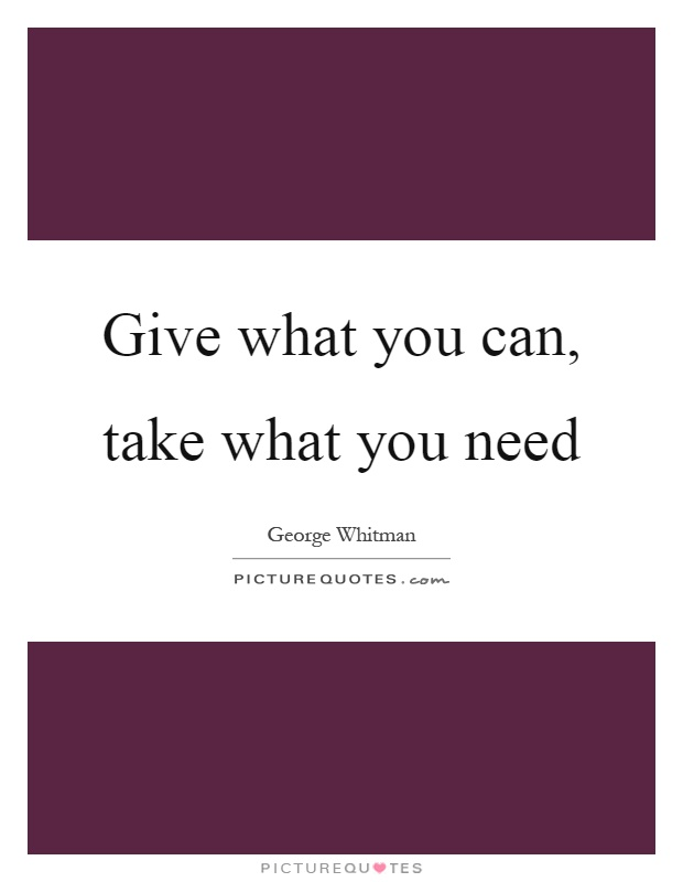 Give what you can, take what you need Picture Quote #1