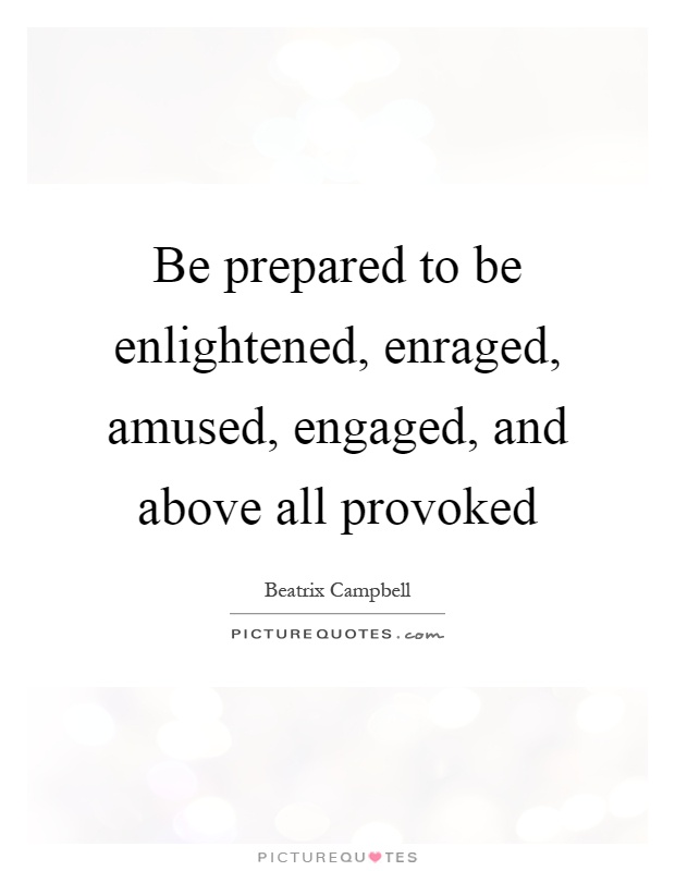 Be prepared to be enlightened, enraged, amused, engaged, and above all provoked Picture Quote #1