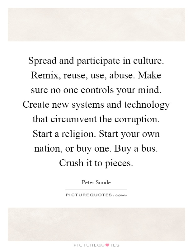 Spread and participate in culture. Remix, reuse, use, abuse. Make sure no one controls your mind. Create new systems and technology that circumvent the corruption. Start a religion. Start your own nation, or buy one. Buy a bus. Crush it to pieces Picture Quote #1