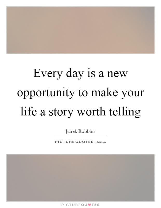 Every day is a new opportunity to make your life a story worth telling Picture Quote #1