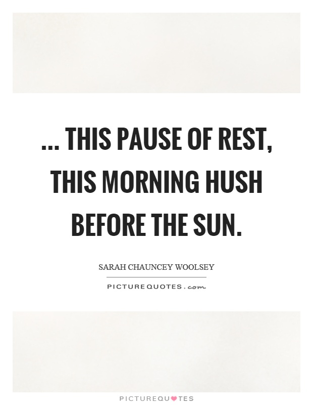 ... this pause of rest, This morning hush before the sun Picture Quote #1
