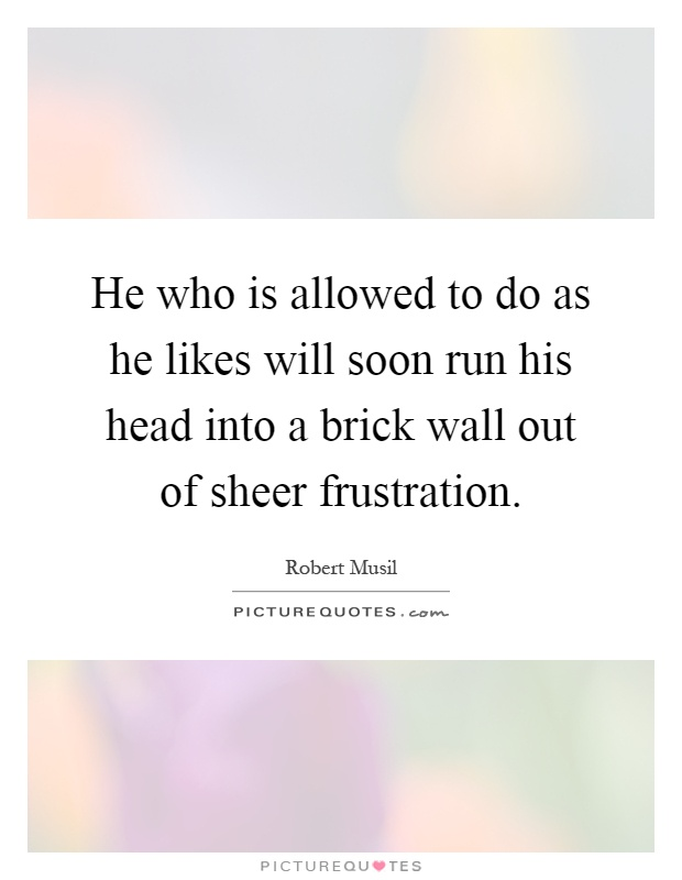He who is allowed to do as he likes will soon run his head into a brick wall out of sheer frustration Picture Quote #1
