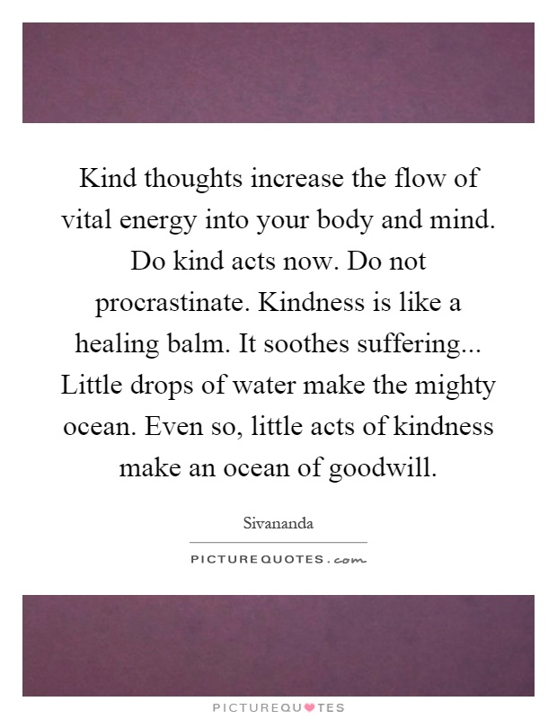 Kind thoughts increase the flow of vital energy into your body and mind. Do kind acts now. Do not procrastinate. Kindness is like a healing balm. It soothes suffering... Little drops of water make the mighty ocean. Even so, little acts of kindness make an ocean of goodwill Picture Quote #1