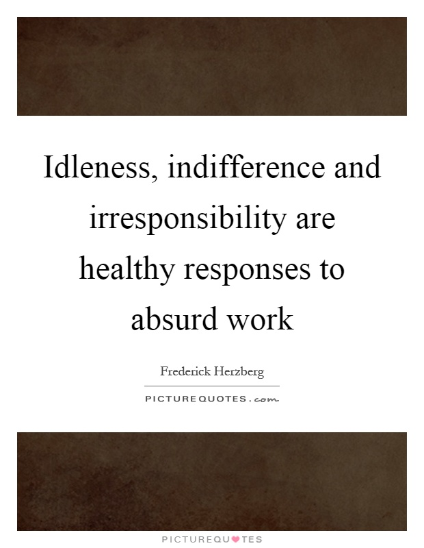Idleness, indifference and irresponsibility are healthy responses to absurd work Picture Quote #1