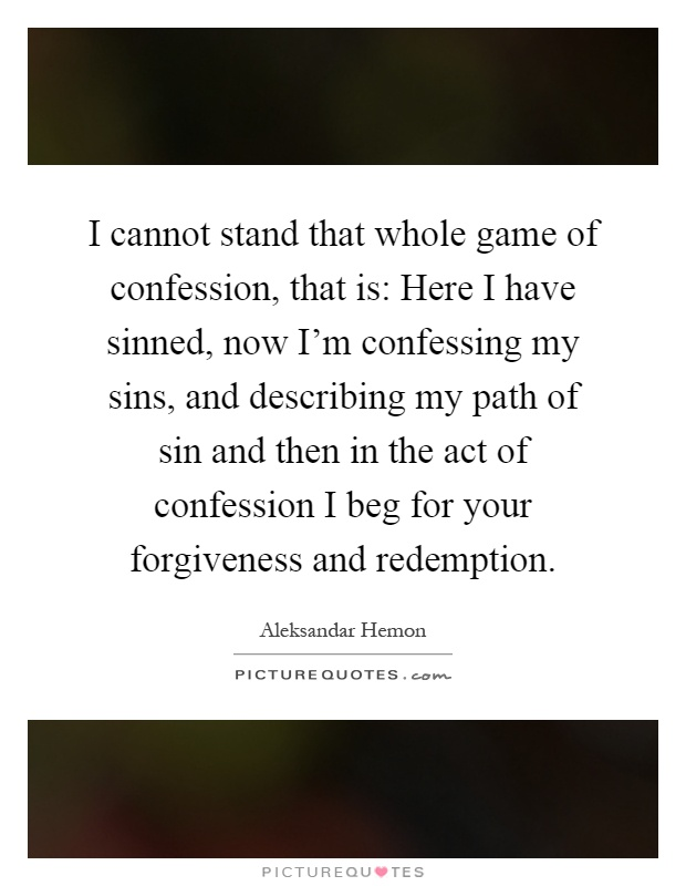 I cannot stand that whole game of confession, that is: Here I have sinned, now I'm confessing my sins, and describing my path of sin and then in the act of confession I beg for your forgiveness and redemption Picture Quote #1