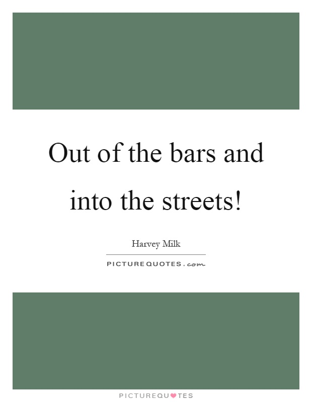 Out of the bars and into the streets! Picture Quote #1