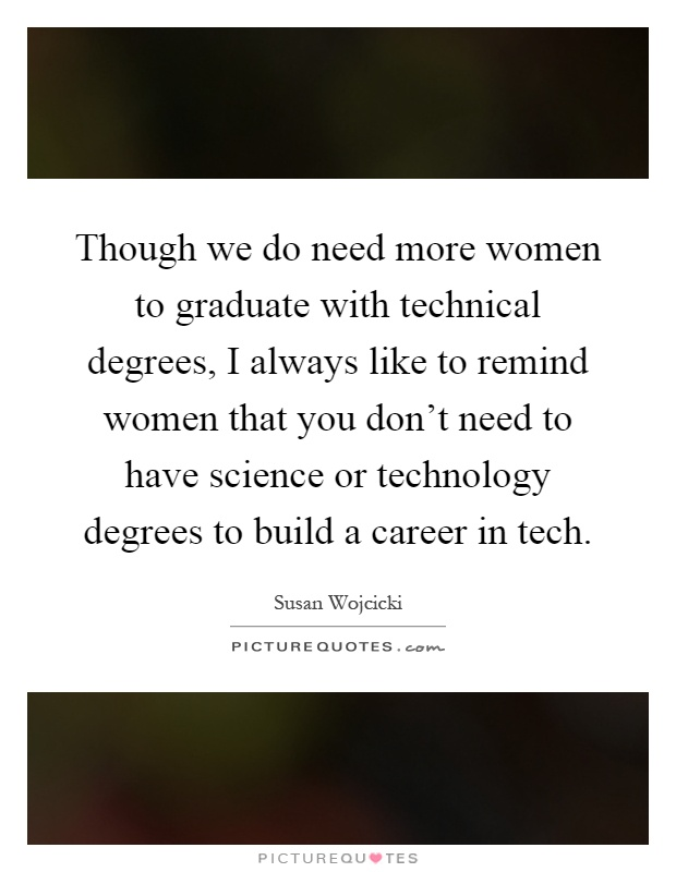 Though we do need more women to graduate with technical degrees, I always like to remind women that you don't need to have science or technology degrees to build a career in tech Picture Quote #1