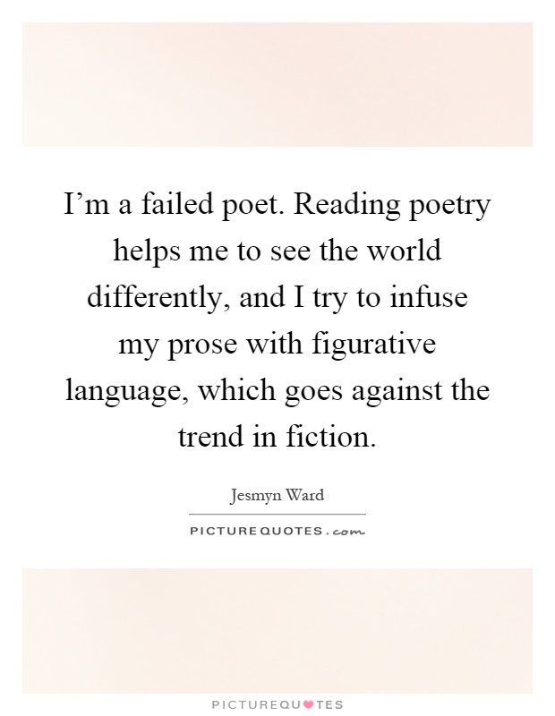 I'm a failed poet. Reading poetry helps me to see the world differently, and I try to infuse my prose with figurative language, which goes against the trend in fiction Picture Quote #1
