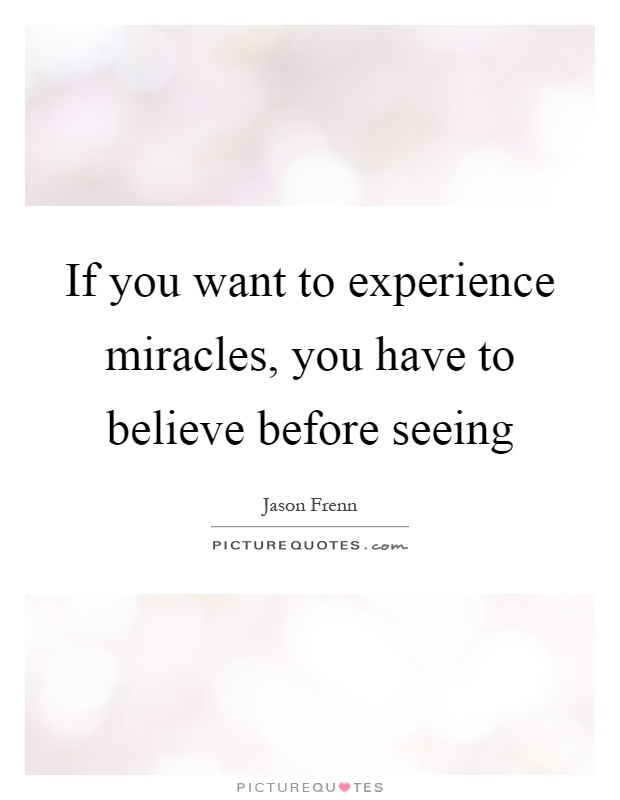 If you want to experience miracles, you have to believe before seeing Picture Quote #1