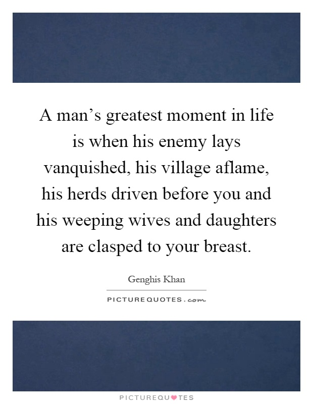 A man's greatest moment in life is when his enemy lays vanquished, his village aflame, his herds driven before you and his weeping wives and daughters are clasped to your breast Picture Quote #1