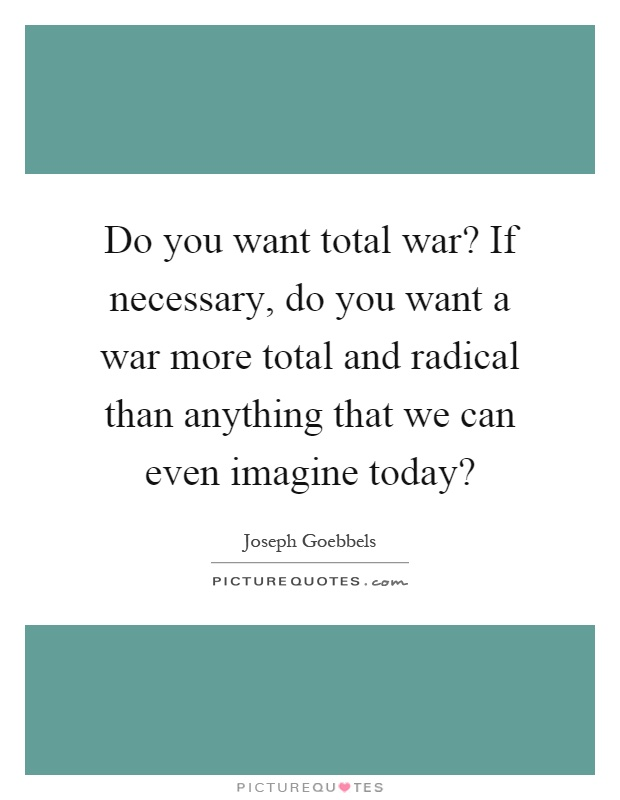 Do you want total war? If necessary, do you want a war more total and radical than anything that we can even imagine today? Picture Quote #1