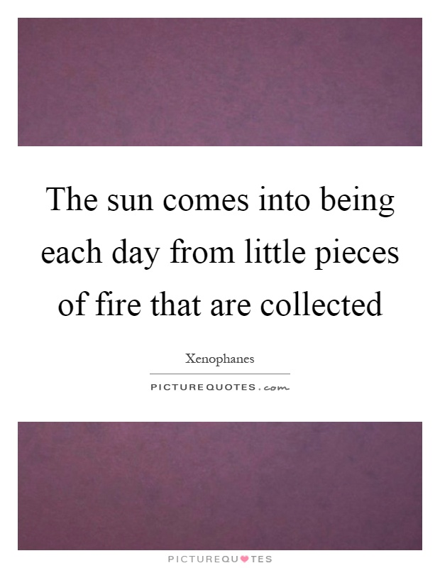 The sun comes into being each day from little pieces of fire that are collected Picture Quote #1
