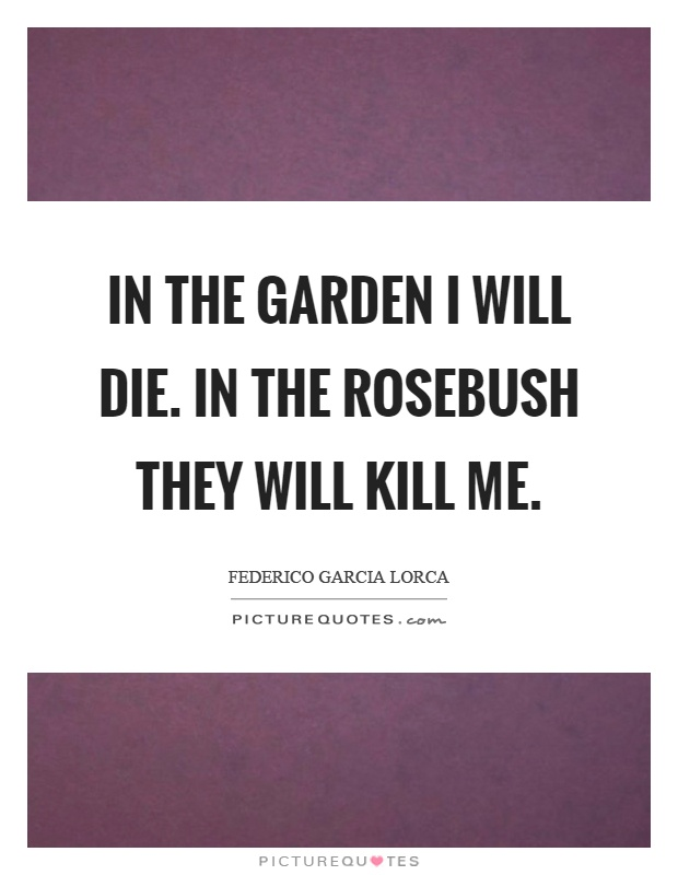 In the garden I will die. In the rosebush they will kill me Picture Quote #1