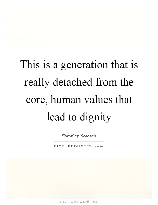 This is a generation that is really detached from the core, human values that lead to dignity Picture Quote #1