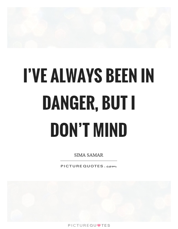 I've always been in danger, but I don't mind Picture Quote #1