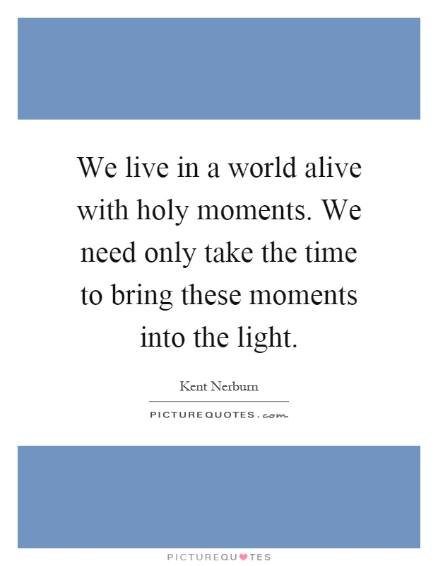 We live in a world alive with holy moments. We need only take the time to bring these moments into the light Picture Quote #1
