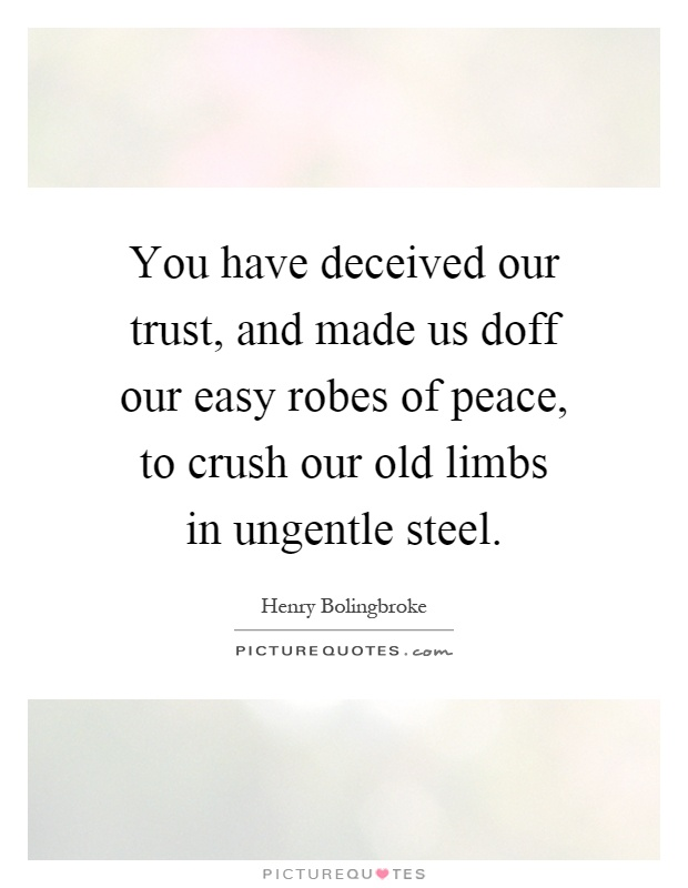 You have deceived our trust, and made us doff our easy robes of peace, to crush our old limbs in ungentle steel Picture Quote #1