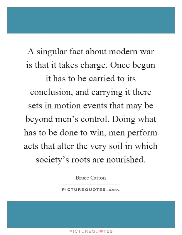 A singular fact about modern war is that it takes charge. Once begun it has to be carried to its conclusion, and carrying it there sets in motion events that may be beyond men's control. Doing what has to be done to win, men perform acts that alter the very soil in which society's roots are nourished Picture Quote #1