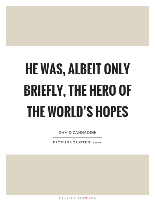 He was, albeit only briefly, the hero of the world's hopes Picture Quote #1