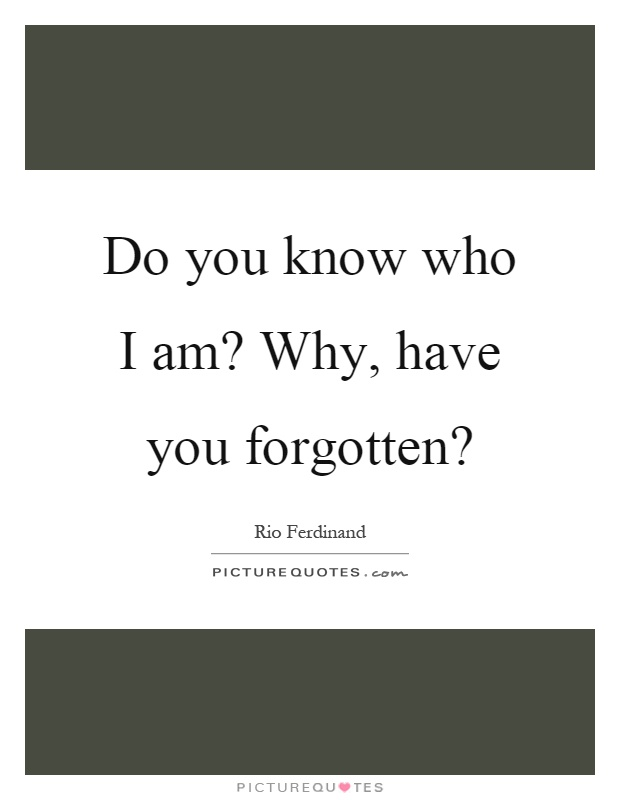 Do you know who I am? Why, have you forgotten? Picture Quote #1