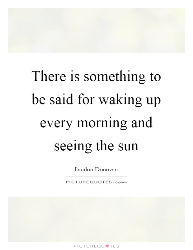 There is something to be said for waking up every morning and seeing the sun Picture Quote #1
