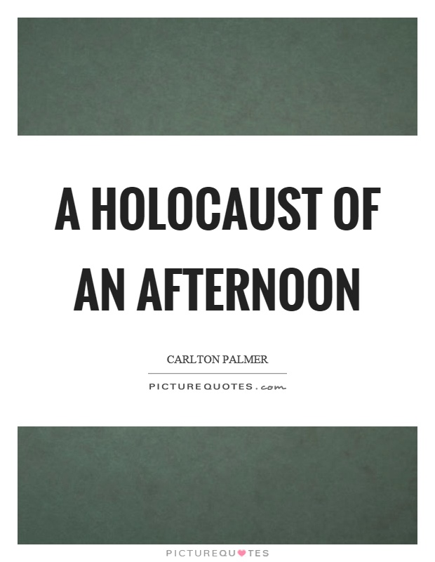 A holocaust of an afternoon Picture Quote #1