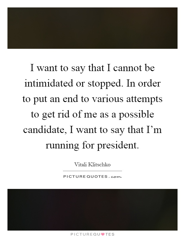 I want to say that I cannot be intimidated or stopped. In order to put an end to various attempts to get rid of me as a possible candidate, I want to say that I'm running for president Picture Quote #1