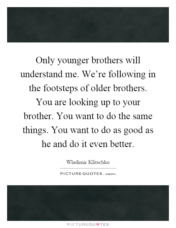 Only younger brothers will understand me. We're following in the footsteps of older brothers. You are looking up to your brother. You want to do the same things. You want to do as good as he and do it even better Picture Quote #1