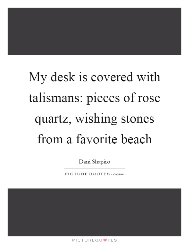 My desk is covered with talismans: pieces of rose quartz, wishing stones from a favorite beach Picture Quote #1
