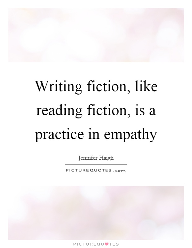 Writing fiction, like reading fiction, is a practice in empathy Picture Quote #1