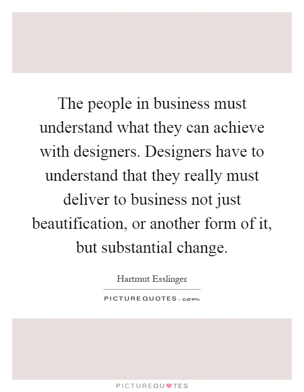 The people in business must understand what they can achieve with designers. Designers have to understand that they really must deliver to business not just beautification, or another form of it, but substantial change Picture Quote #1