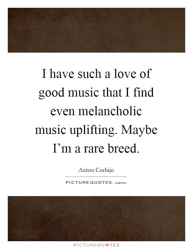 I have such a love of good music that I find even melancholic music uplifting. Maybe I'm a rare breed Picture Quote #1