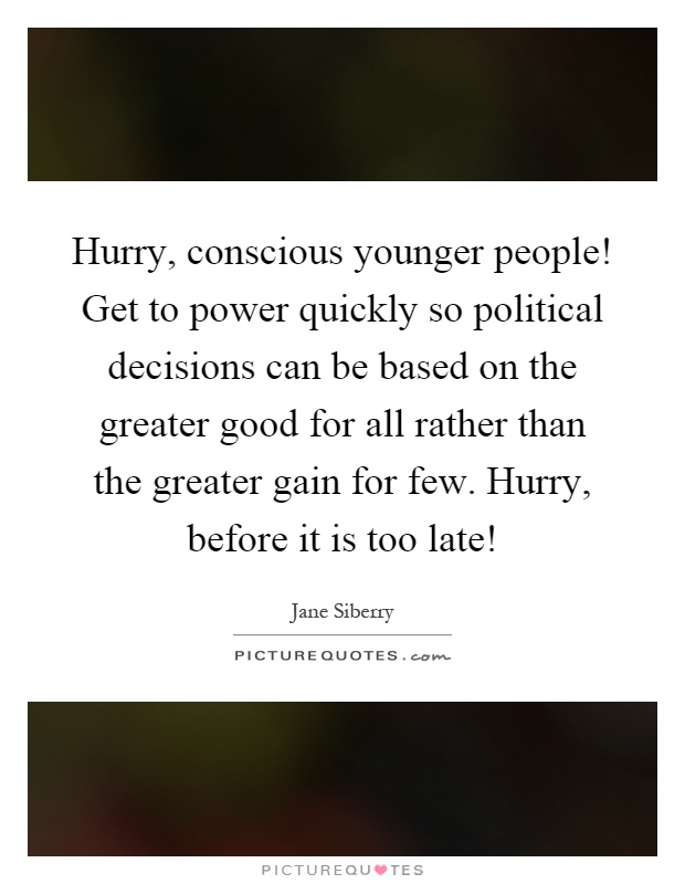 Hurry, conscious younger people! Get to power quickly so political decisions can be based on the greater good for all rather than the greater gain for few. Hurry, before it is too late! Picture Quote #1