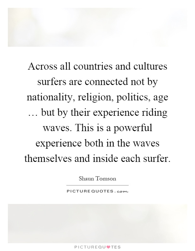 Across all countries and cultures surfers are connected not by nationality, religion, politics, age … but by their experience riding waves. This is a powerful experience both in the waves themselves and inside each surfer Picture Quote #1