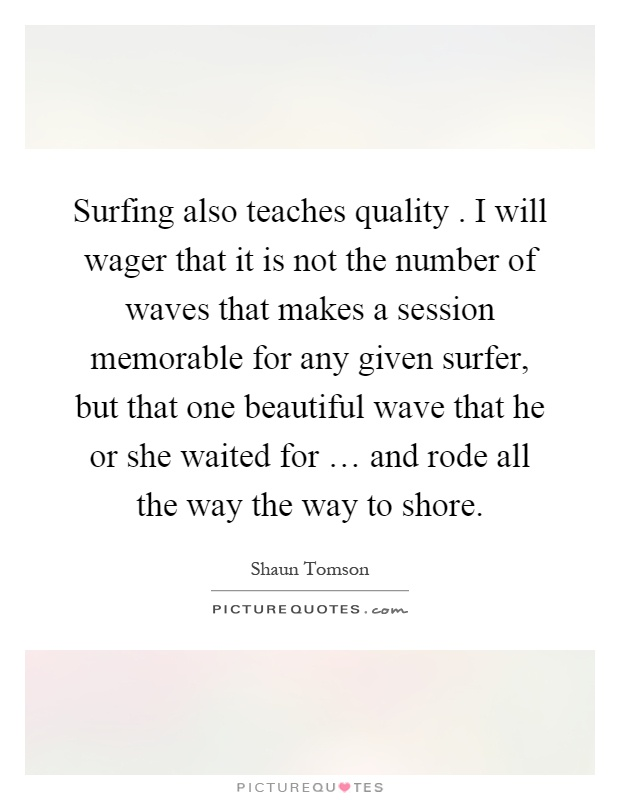 Surfing also teaches quality. I will wager that it is not the number of waves that makes a session memorable for any given surfer, but that one beautiful wave that he or she waited for … and rode all the way the way to shore Picture Quote #1