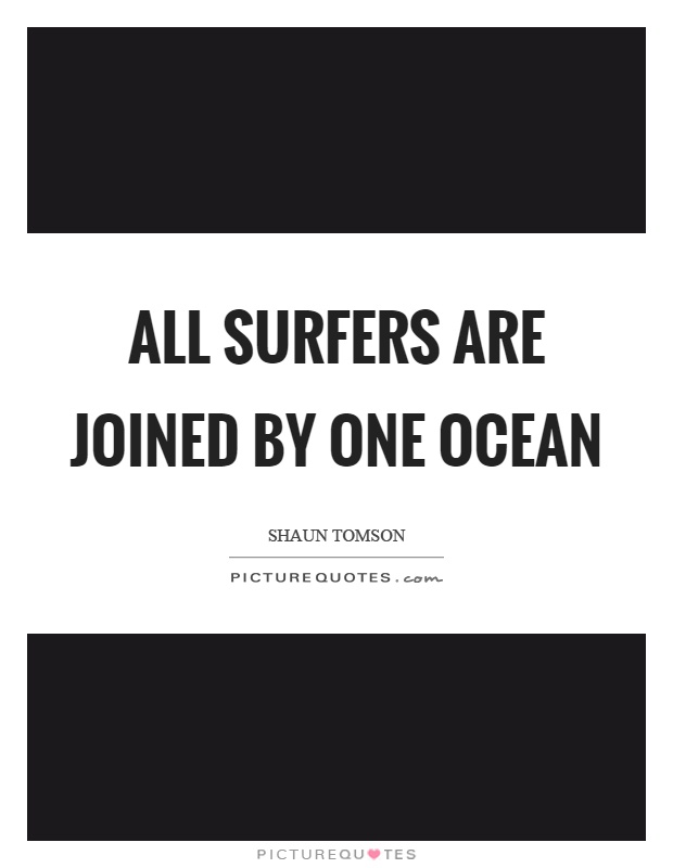 All surfers are joined by one ocean Picture Quote #1