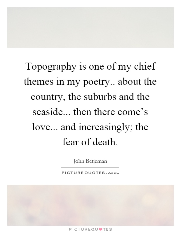 Topography is one of my chief themes in my poetry.. about the country, the suburbs and the seaside... then there come's love... and increasingly; the fear of death Picture Quote #1