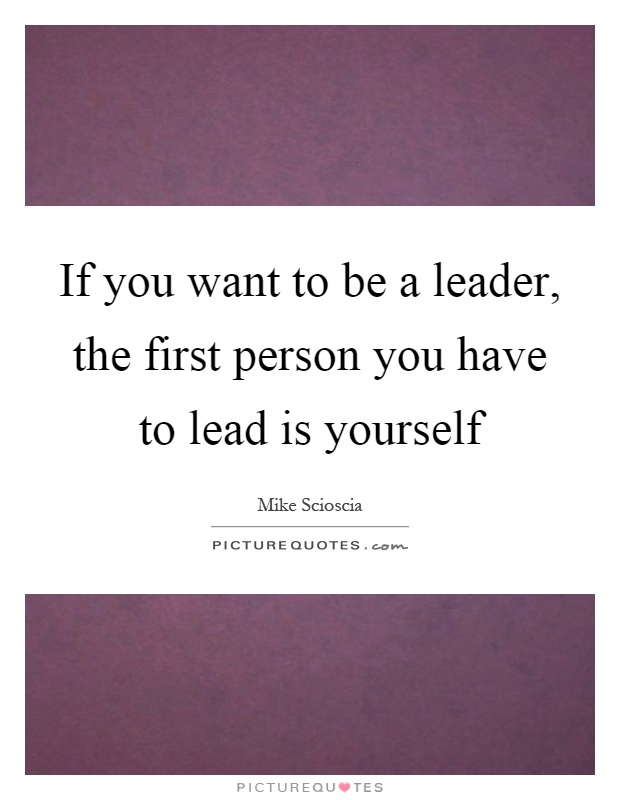 If you want to be a leader, the first person you have to lead is yourself Picture Quote #1