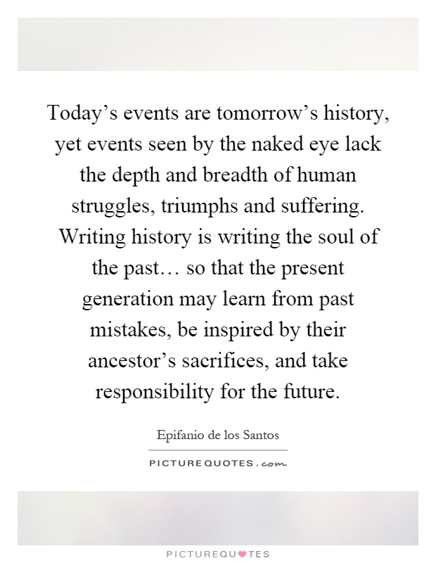 Today's events are tomorrow's history, yet events seen by the naked eye lack the depth and breadth of human struggles, triumphs and suffering. Writing history is writing the soul of the past… so that the present generation may learn from past mistakes, be inspired by their ancestor's sacrifices, and take responsibility for the future Picture Quote #1