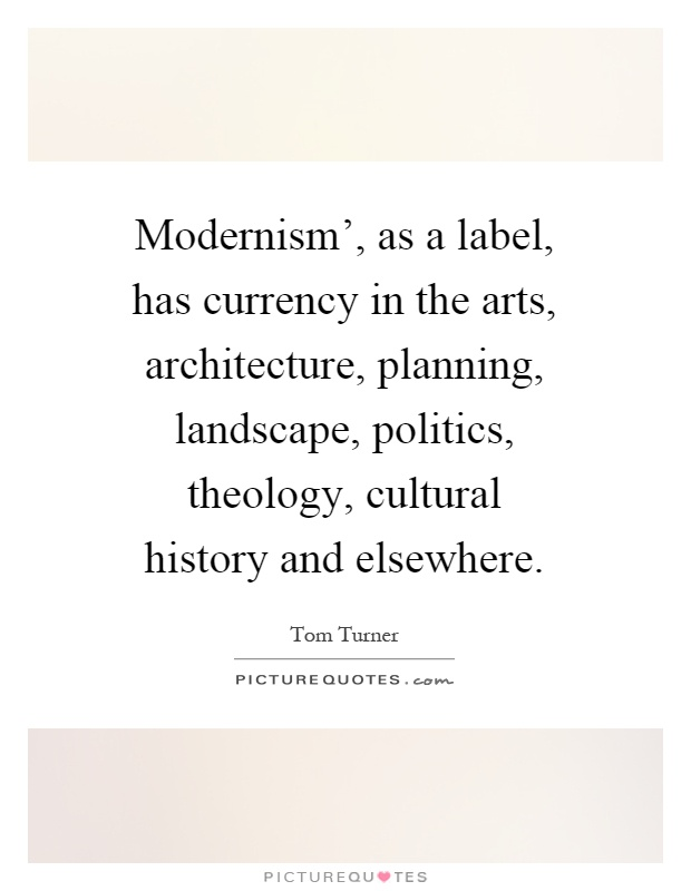 Modernism', as a label, has currency in the arts, architecture, planning, landscape, politics, theology, cultural history and elsewhere Picture Quote #1