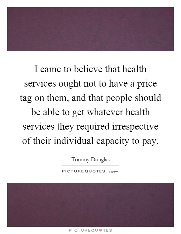 I came to believe that health services ought not to have a price tag on them, and that people should be able to get whatever health services they required irrespective of their individual capacity to pay Picture Quote #1