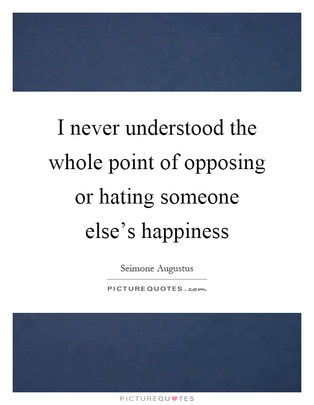 i never understood the whole point of opposing or hating someone