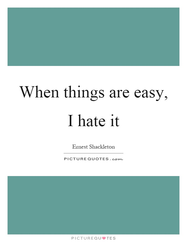When things are easy, I hate it Picture Quote #1