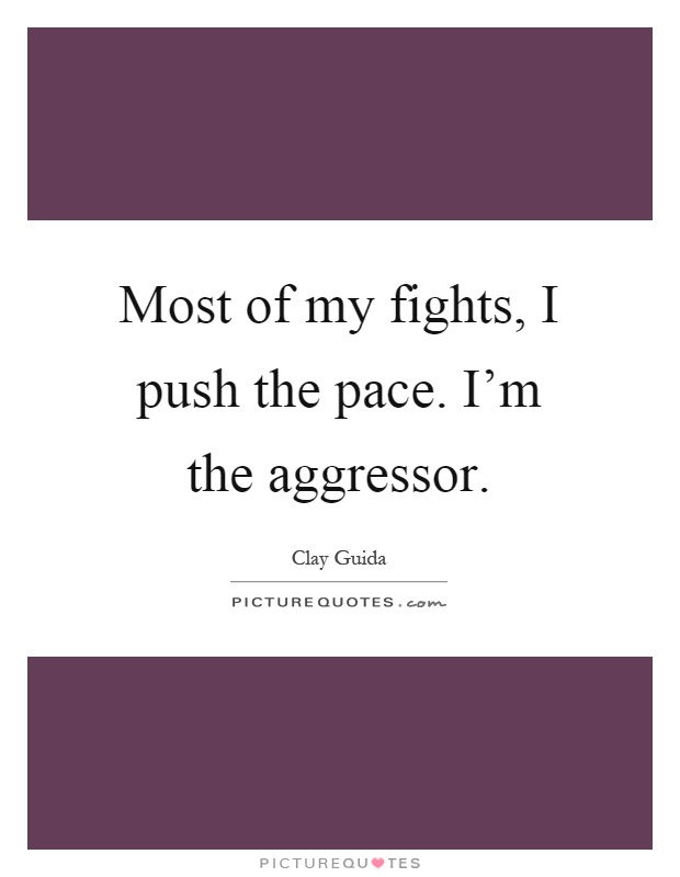 Most of my fights, I push the pace. I'm the aggressor Picture Quote #1