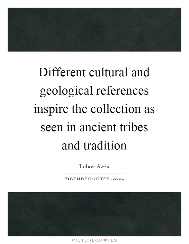 Different cultural and geological references inspire the collection as seen in ancient tribes and tradition Picture Quote #1