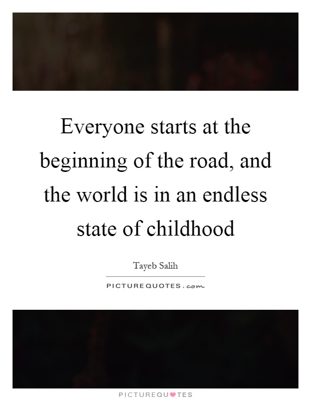 Everyone starts at the beginning of the road, and the world is in an endless state of childhood Picture Quote #1