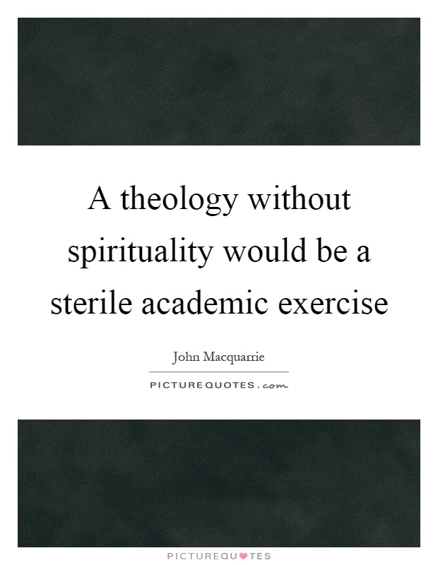 A theology without spirituality would be a sterile academic exercise Picture Quote #1