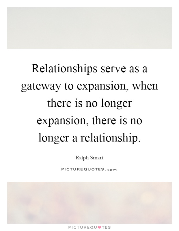 Relationships serve as a gateway to expansion, when there is no longer expansion, there is no longer a relationship Picture Quote #1