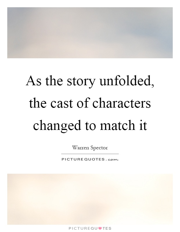 As the story unfolded, the cast of characters changed to match it Picture Quote #1