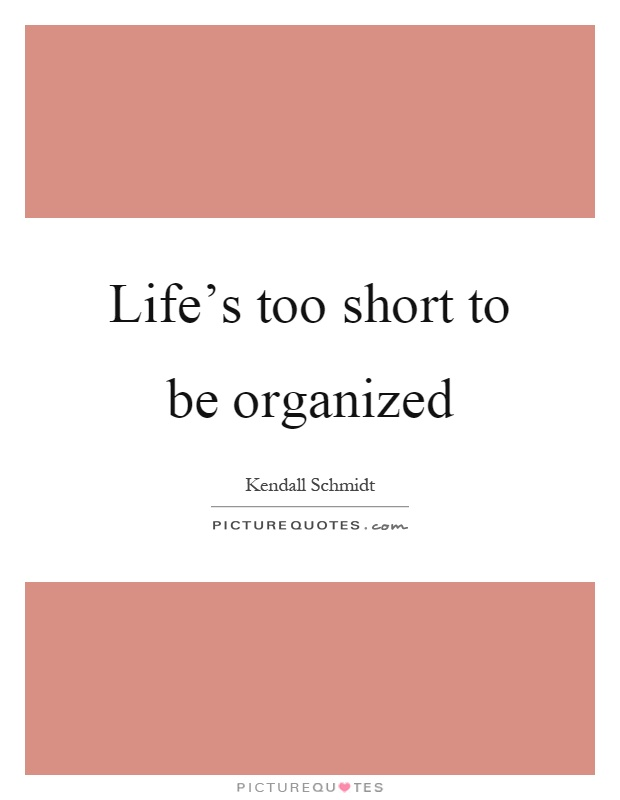 Life's too short to be organized Picture Quote #1